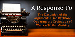 A Response to the 'Evaluation of the Arguments Used By Those Opposing the Ordination of Women To the Ministry'